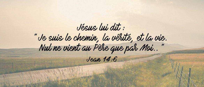 """Jésus lui dit : """"Je suis le chemin, la vérité, et la vie. Nul ne vient au Père que par Moi."""" Jean 14:16"""
